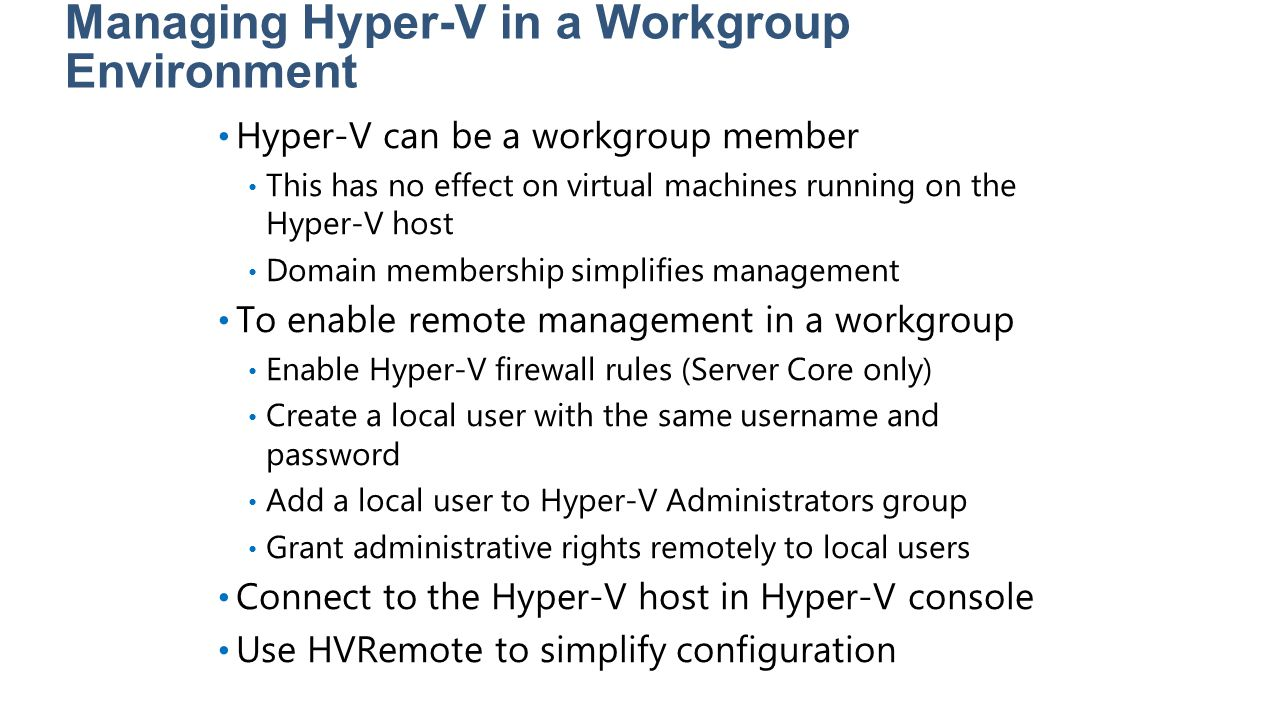 Managing Hyper-V in a Workgroup Environment Hyper-V can be a workgroup member This has no effect on virtual machines running on the Hyper-V host Domai