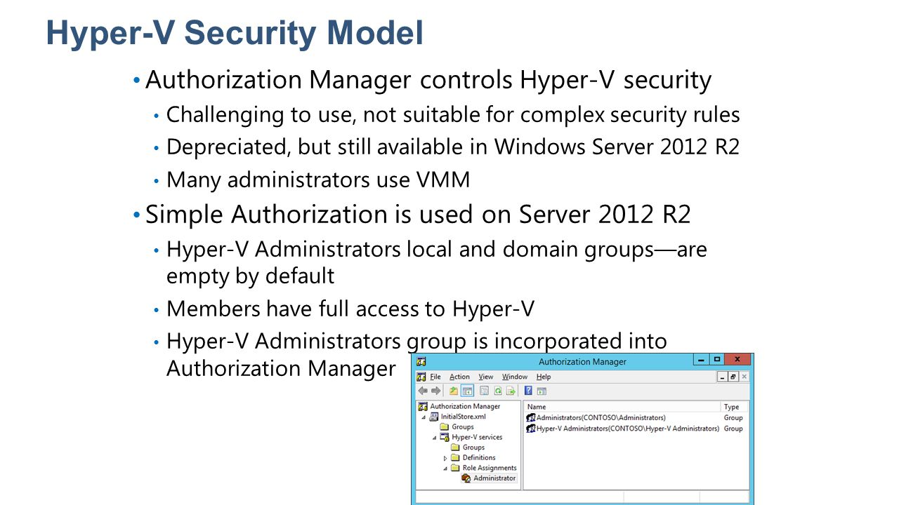 Hyper-V Security Model Authorization Manager controls Hyper-V security Challenging to use, not suitable for complex security rules Depreciated, but st