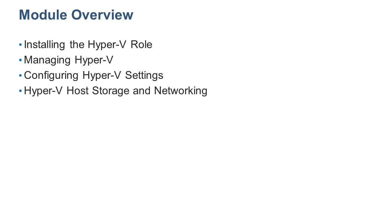 Module Overview Installing the Hyper-V Role Managing Hyper-V Configuring Hyper-V Settings Hyper-V Host Storage and Networking