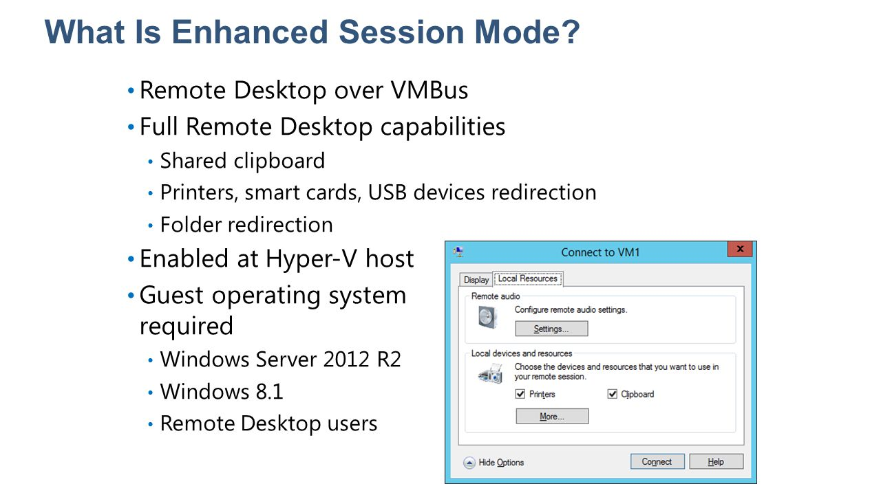 What Is Enhanced Session Mode? Remote Desktop over VMBus Full Remote Desktop capabilities Shared clipboard Printers, smart cards, USB devices redirect