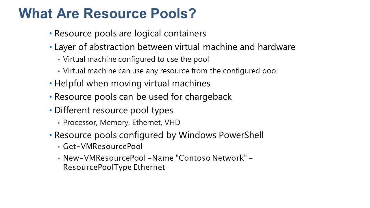 What Are Resource Pools? Resource pools are logical containers Layer of abstraction between virtual machine and hardware Virtual machine configured to