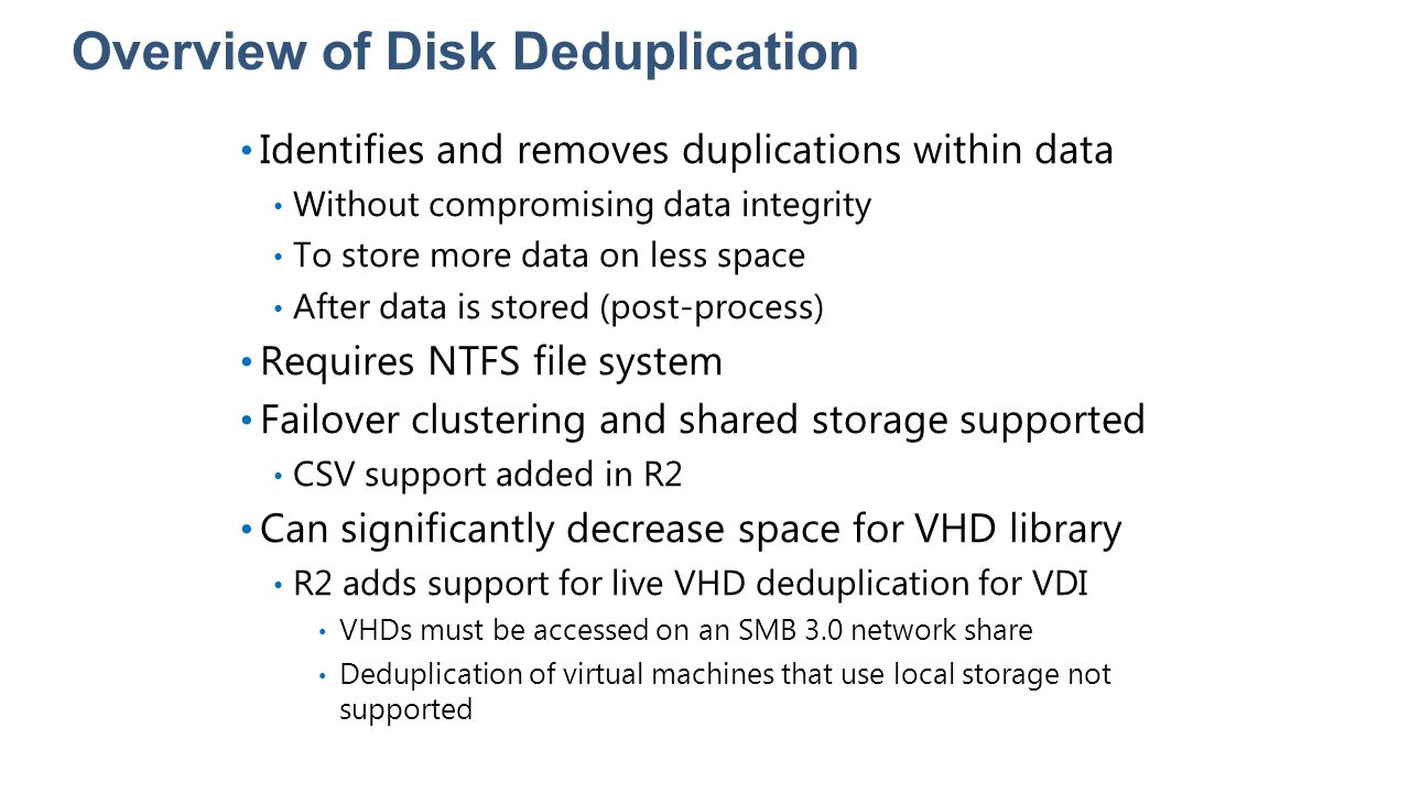 Overview of Disk Deduplication Identifies and removes duplications within data Without compromising data integrity To store more data on less space Af