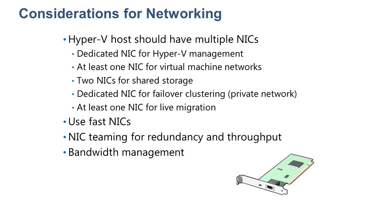 Considerations for Networking Hyper-V host should have multiple NICs Dedicated NIC for Hyper-V management At least one NIC for virtual machine network