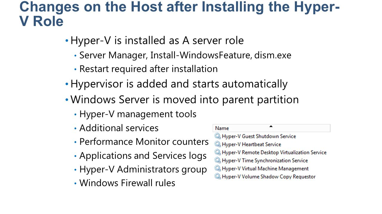 Changes on the Host after Installing the Hyper- V Role Hyper-V is installed as A server role Server Manager, Install-WindowsFeature, dism.exe Restart