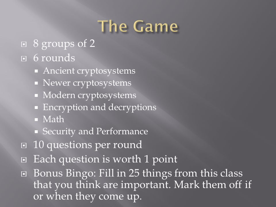  8 groups of 2  6 rounds  Ancient cryptosystems  Newer cryptosystems  Modern cryptosystems  Encryption and decryptions  Math  Security and Performance  10 questions per round  Each question is worth 1 point  Bonus Bingo: Fill in 25 things from this class that you think are important.
