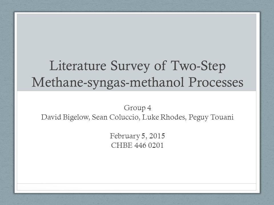 Literature Survey of Two-Step Methane-syngas-methanol Processes Group 4 David Bigelow, Sean Coluccio, Luke Rhodes, Peguy Touani February 5, 2015 CHBE