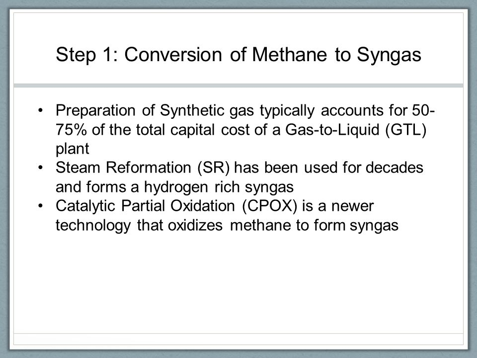 Steam Reformation Methane is contacted with steam over a heated catalyst at high pressures and temperatures to produce a high hydrogen content syngas Requires large heat exchangers and a large initial investment Strict heat balance requirements which makes it hard to control and difficult to scale down to a small size Catalytic Partial Oxidation Methane is reacted with oxygen over a catalyst bed to yield syngas at a 2:1 hydrogen ratio Operated at moderate pressures (0.5 - 4 MPa) which is compatible with downstream processes Easier to control and manipulate reactor sizing Newer technology that lacks research in comparison to steam reformation