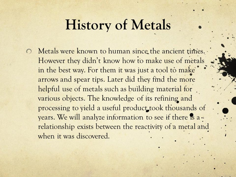 History of Metals Metals were known to human since the ancient times. However they didn't know how to make use of metals in the best way. For them it