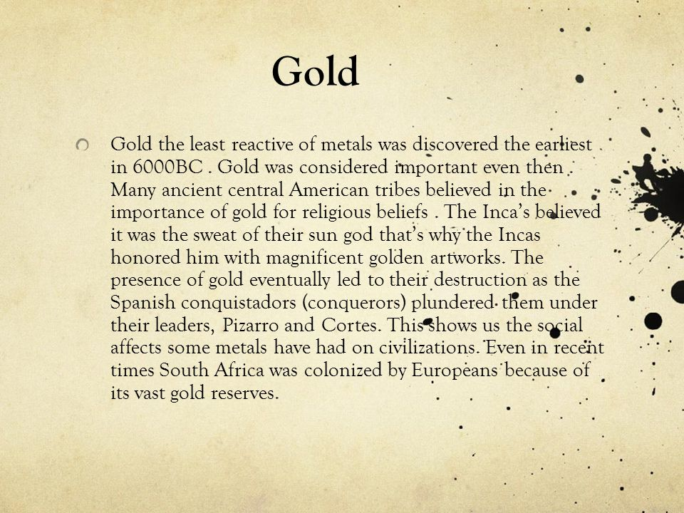 Gold Gold the least reactive of metals was discovered the earliest in 6000BC. Gold was considered important even then. Many ancient central American t
