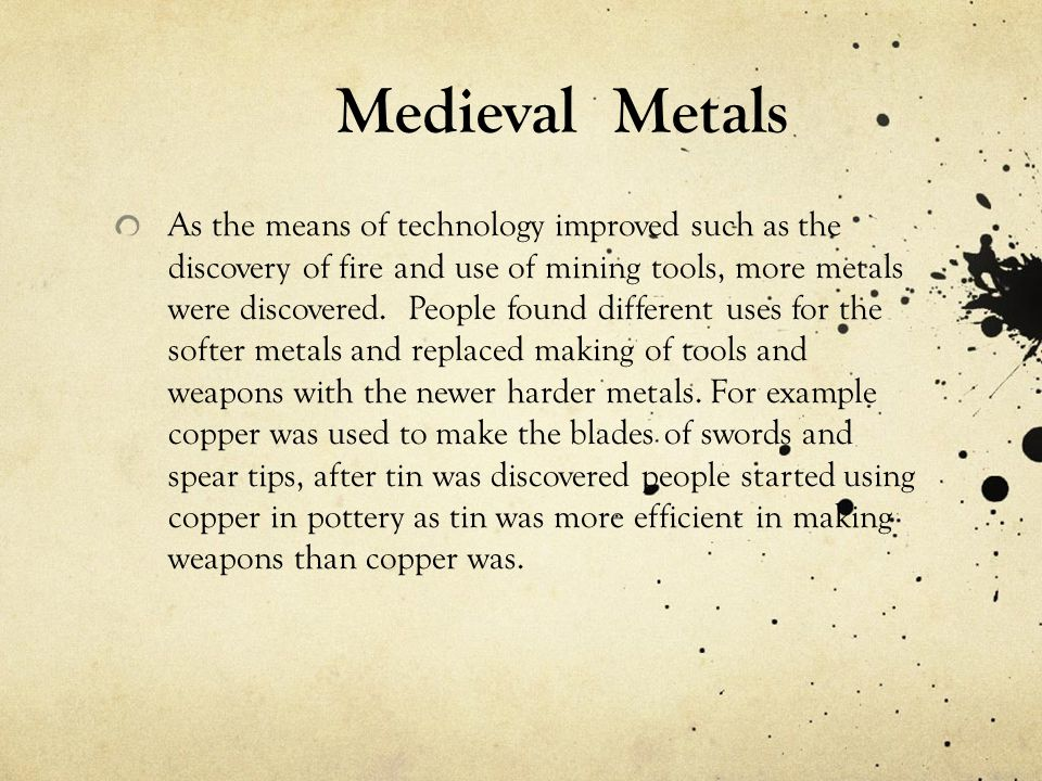 As the means of technology improved such as the discovery of fire and use of mining tools, more metals were discovered. People found different uses fo