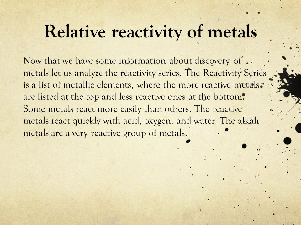 Relative reactivity of metals Now that we have some information about discovery of metals let us analyze the reactivity series. The Reactivity Series