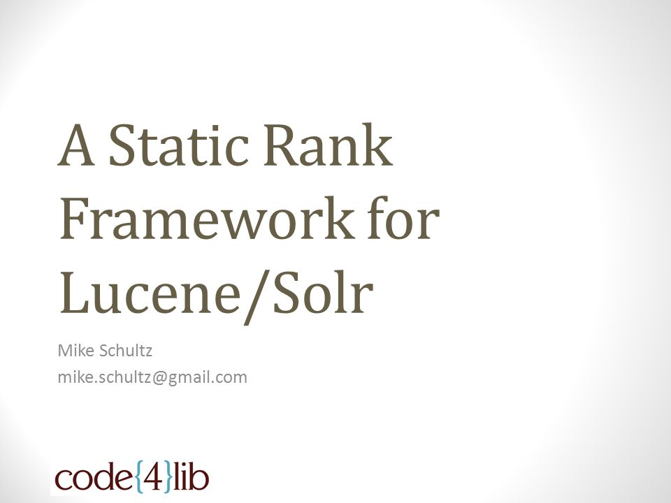 A Static Rank Framework for Lucene/Solr Mike Schultz mike.schultz@gmail.com