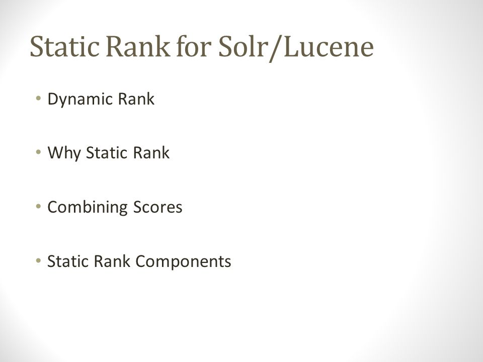 Static Rank for Solr/Lucene Dynamic Rank Why Static Rank Combining Scores Static Rank Components