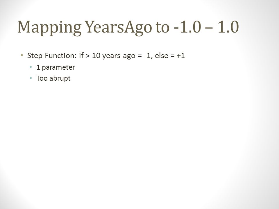 Mapping YearsAgo to -1.0 – 1.0 Step Function: if > 10 years-ago = -1, else = +1 1 parameter Too abrupt