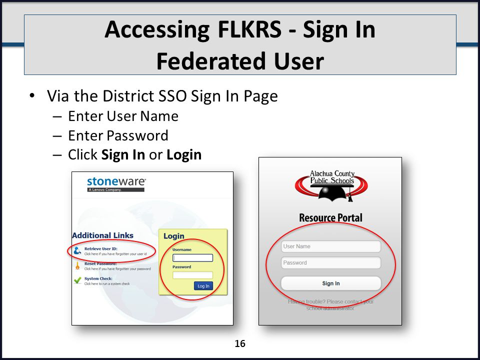 Accessing FLKRS - Sign In Federated User Via the District SSO Sign In Page – Enter User Name – Enter Password – Click Sign In or Login 16
