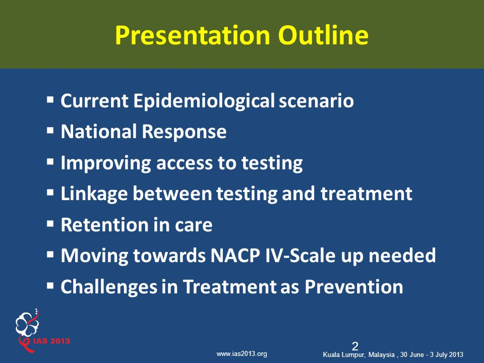 www.ias2013.org Kuala Lumpur, Malaysia, 30 June - 3 July 2013 Presentation Outline  Current Epidemiological scenario  National Response  Improving