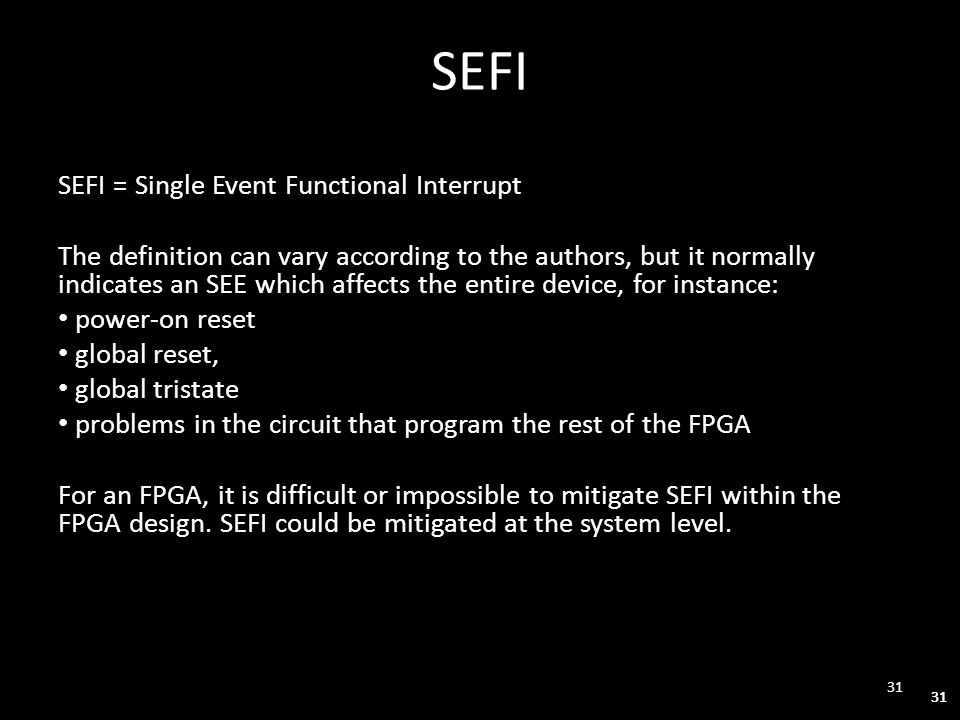 31 SEFI SEFI = Single Event Functional Interrupt The definition can vary according to the authors, but it normally indicates an SEE which affects the entire device, for instance: power-on reset global reset, global tristate problems in the circuit that program the rest of the FPGA For an FPGA, it is difficult or impossible to mitigate SEFI within the FPGA design.