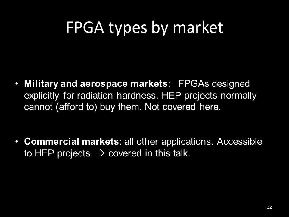 FPGA types by market 32 Military and aerospace markets: FPGAs designed explicitly for radiation hardness. HEP projects normally cannot (afford to) buy