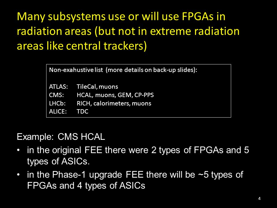 Many subsystems use or will use FPGAs in radiation areas (but not in extreme radiation areas like central trackers) Example: CMS HCAL in the original FEE there were 2 types of FPGAs and 5 types of ASICs.