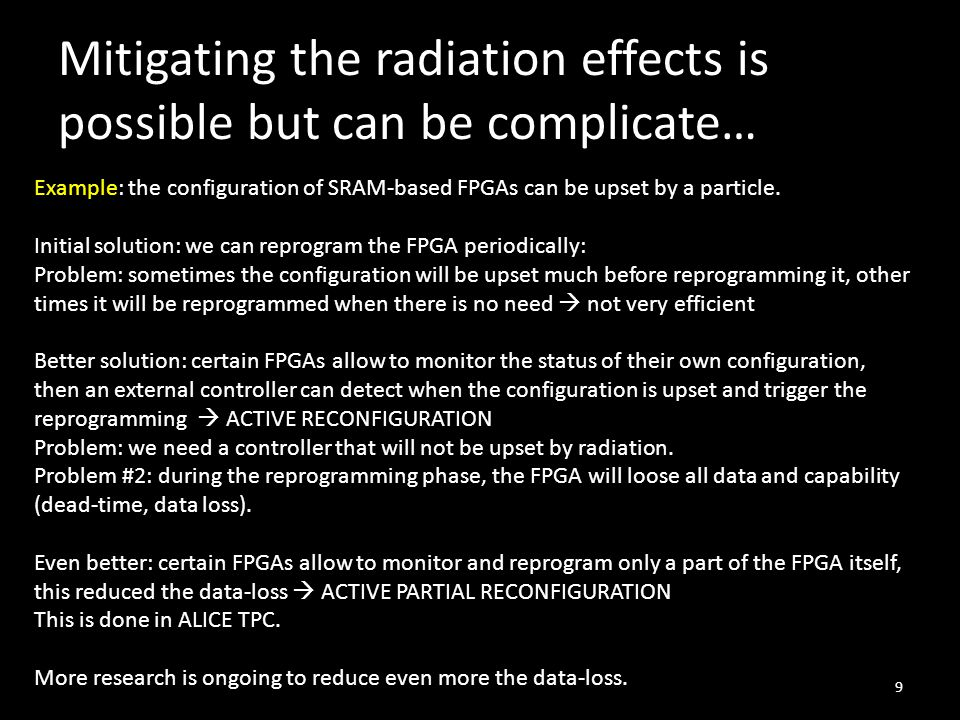 Mitigating the radiation effects is possible but can be complicate… 9 Example: the configuration of SRAM-based FPGAs can be upset by a particle. Initi