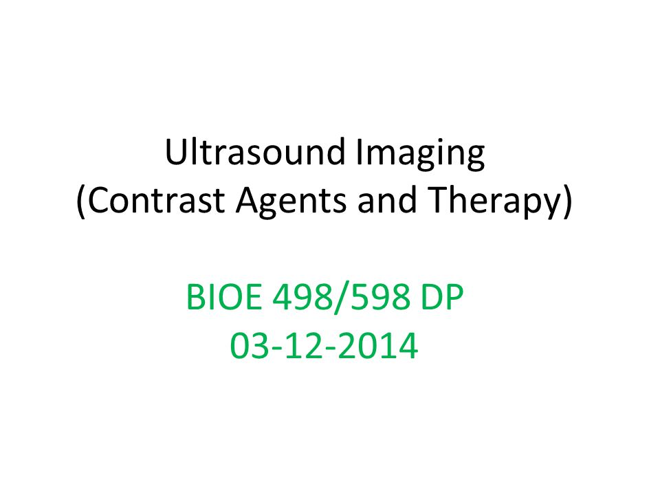 Ultrasound Imaging (Contrast Agents and Therapy) BIOE 498/598 DP 03-12-2014