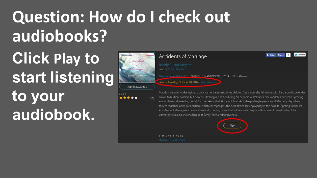 Question: How do I check out audiobooks? Click Play to start listening to your audiobook.