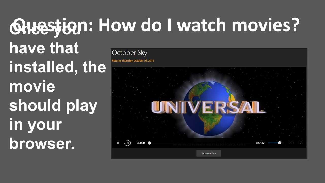 Question: How do I watch movies? Once you have that installed, the movie should play in your browser.