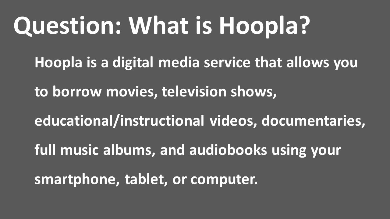 Question: What is Hoopla? Hoopla is a digital media service that allows you to borrow movies, television shows, educational/instructional videos, docu