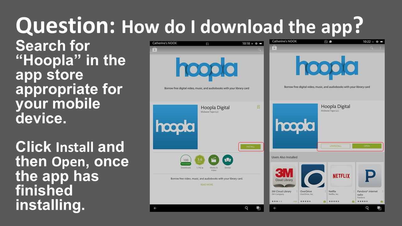 "Question: How do I download the app ? Search for ""Hoopla"" in the app store appropriate for your mobile device. Click Install and then Open, once the a"