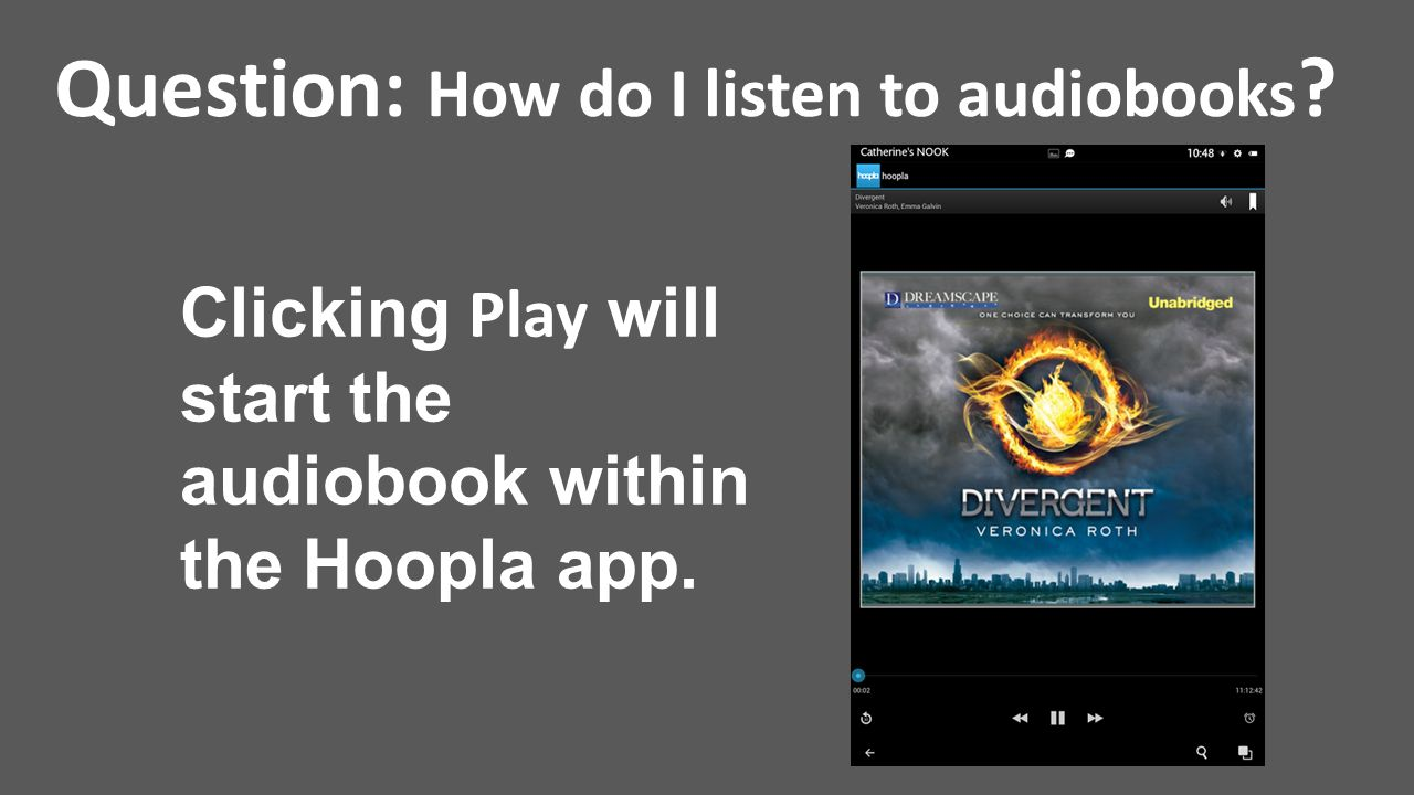 Question: How do I listen to audiobooks ? Clicking Play will start the audiobook within the Hoopla app.