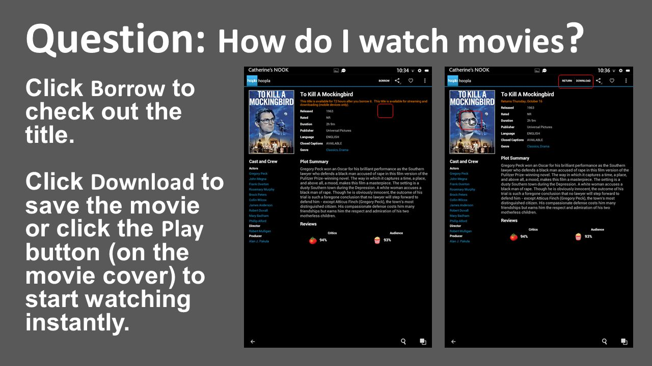 Question: How do I watch movies ? Click Borrow to check out the title. Click Download to save the movie or click the Play button (on the movie cover)
