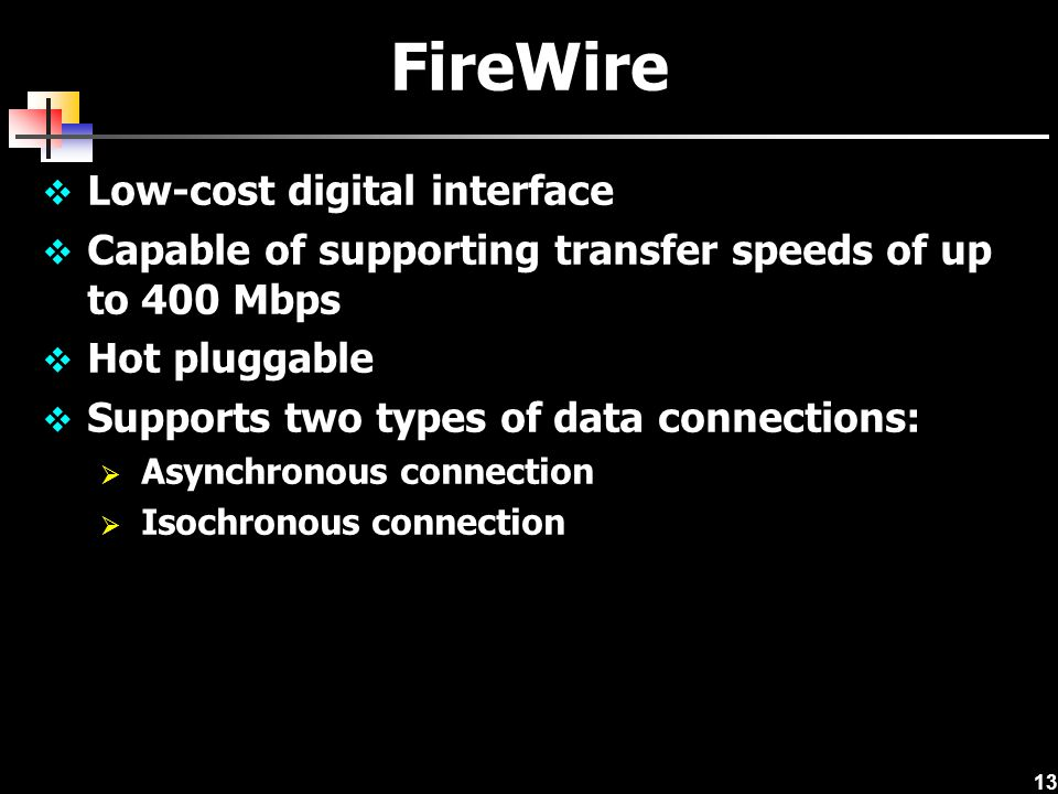 13 FireWire  Low-cost digital interface  Capable of supporting transfer speeds of up to 400 Mbps  Hot pluggable  Supports two types of data connections:  Asynchronous connection  Isochronous connection