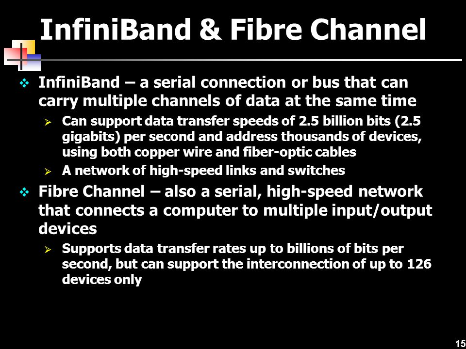 15 InfiniBand & Fibre Channel  InfiniBand – a serial connection or bus that can carry multiple channels of data at the same time  Can support data transfer speeds of 2.5 billion bits (2.5 gigabits) per second and address thousands of devices, using both copper wire and fiber-optic cables  A network of high-speed links and switches  Fibre Channel – also a serial, high-speed network that connects a computer to multiple input/output devices  Supports data transfer rates up to billions of bits per second, but can support the interconnection of up to 126 devices only