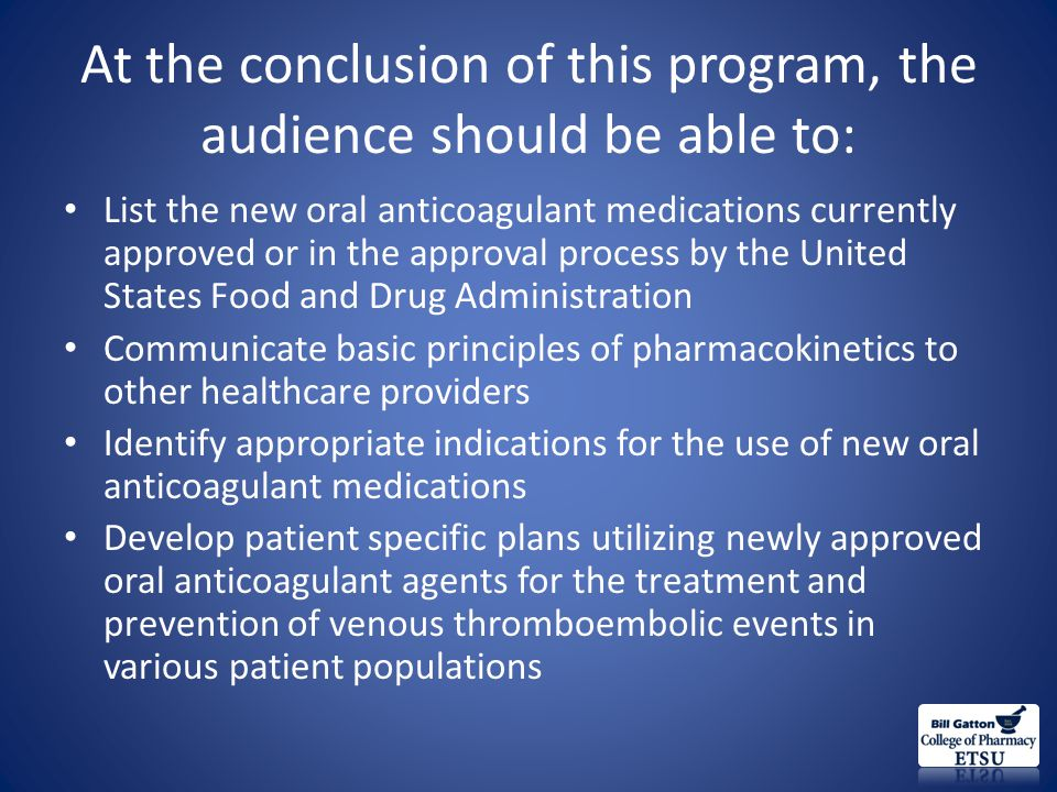 Take Home Points for Providers Several new options currently or will exist to replace warfarin Current approved indications include: – Prophylaxis of VTE in orthopedic patients – Prevention of stroke in patients with Afib Date also exists to support their use in: – Treatment of VTE Agents vary based on various pharmacologic and pharmacokinetic parameters – None of the new agents require monitoring – Would base choice of agent o patient specific factors – All of them can be measured if needed – Best technique for reversal is unknown for most at this time Cost will be a limitation if not covered by insurance