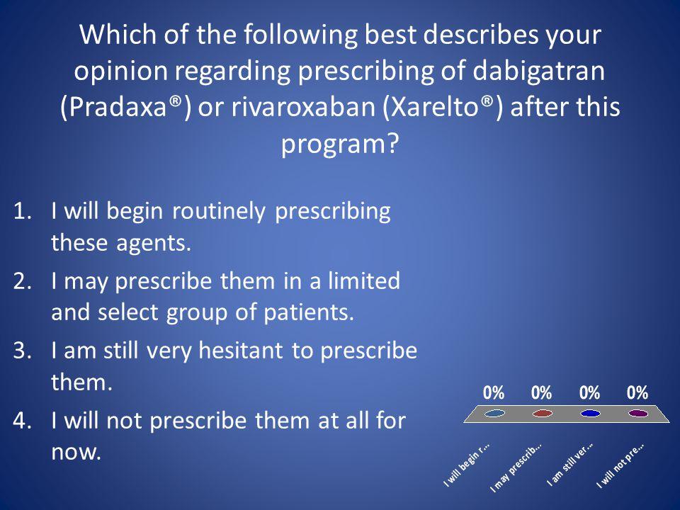 Which of the following best describes your opinion regarding prescribing of dabigatran (Pradaxa®) or rivaroxaban (Xarelto®) after this program.