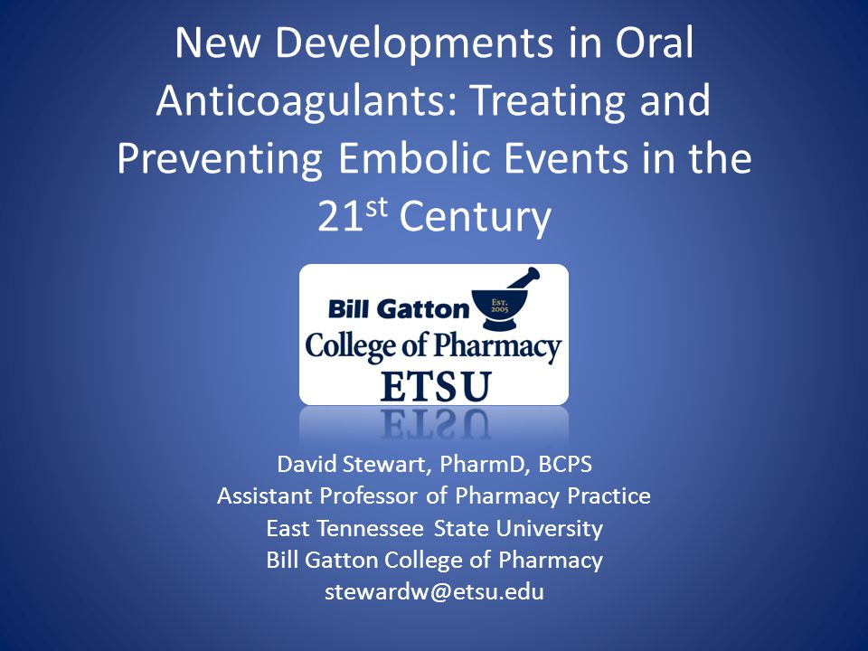 New Developments in Oral Anticoagulants: Treating and Preventing Embolic Events in the 21 st Century David Stewart, PharmD, BCPS Assistant Professor of Pharmacy Practice East Tennessee State University Bill Gatton College of Pharmacy stewardw@etsu.edu