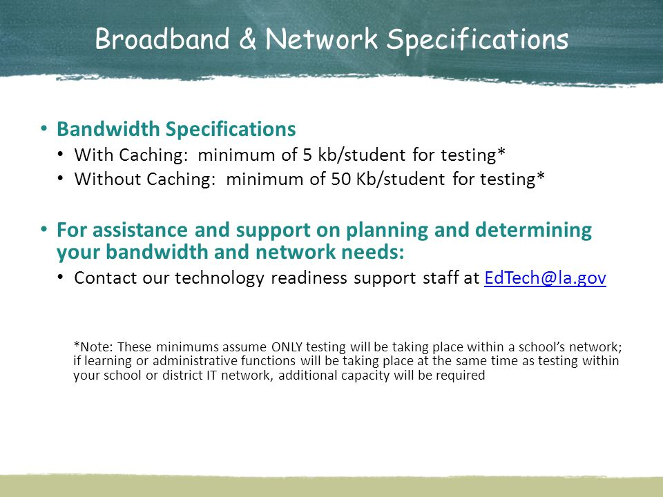 Broadband & Network Specifications Bandwidth Specifications With Caching: minimum of 5 kb/student for testing* Without Caching: minimum of 50 Kb/student for testing* For assistance and support on planning and determining your bandwidth and network needs: Contact our technology readiness support staff at EdTech@la.govEdTech@la.gov *Note: These minimums assume ONLY testing will be taking place within a school's network; if learning or administrative functions will be taking place at the same time as testing within your school or district IT network, additional capacity will be required