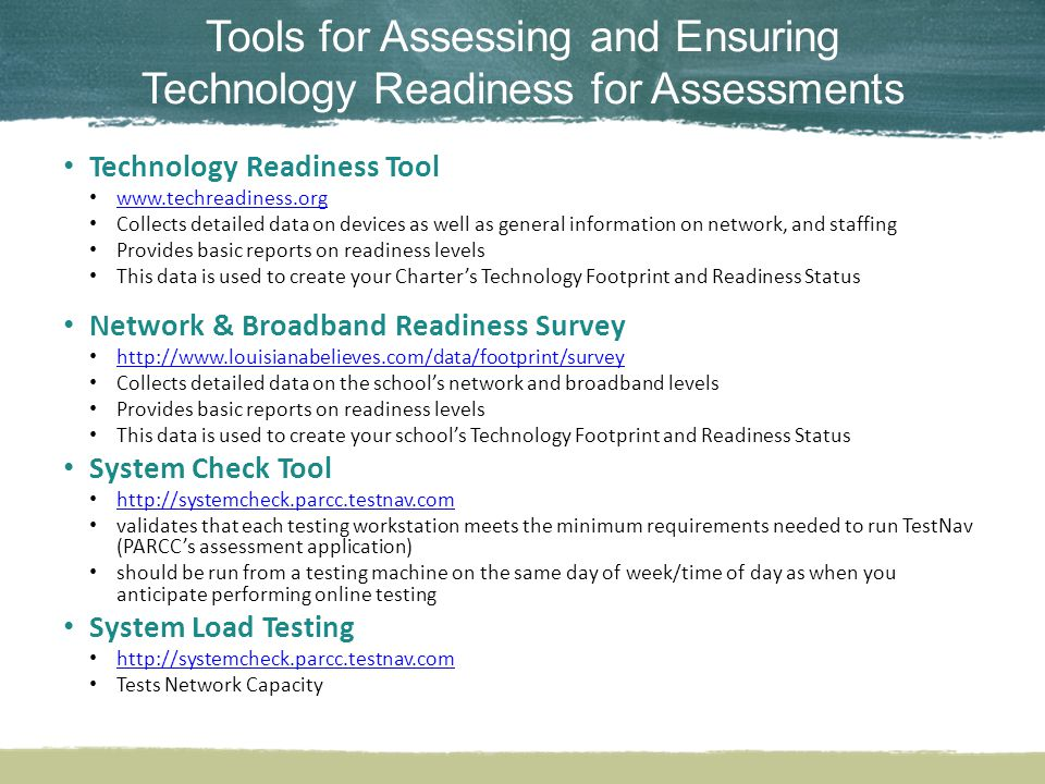 Tools for Assessing and Ensuring Technology Readiness for Assessments Technology Readiness Tool www.techreadiness.org Collects detailed data on devices as well as general information on network, and staffing Provides basic reports on readiness levels This data is used to create your Charter's Technology Footprint and Readiness Status Network & Broadband Readiness Survey http://www.louisianabelieves.com/data/footprint/survey Collects detailed data on the school's network and broadband levels Provides basic reports on readiness levels This data is used to create your school's Technology Footprint and Readiness Status System Check Tool http://systemcheck.parcc.testnav.com validates that each testing workstation meets the minimum requirements needed to run TestNav (PARCC's assessment application) should be run from a testing machine on the same day of week/time of day as when you anticipate performing online testing System Load Testing http://systemcheck.parcc.testnav.com Tests Network Capacity