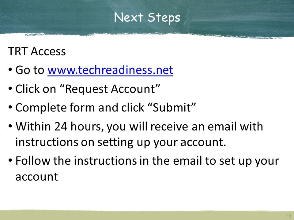 Next Steps 15 TRT Access Go to www.techreadiness.netwww.techreadiness.net Click on Request Account Complete form and click Submit Within 24 hours, you will receive an email with instructions on setting up your account.