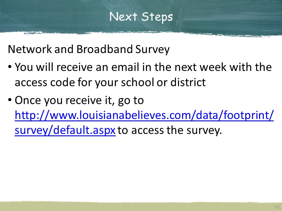 Next Steps 16 Network and Broadband Survey You will receive an email in the next week with the access code for your school or district Once you receive it, go to http://www.louisianabelieves.com/data/footprint/ survey/default.aspx to access the survey.