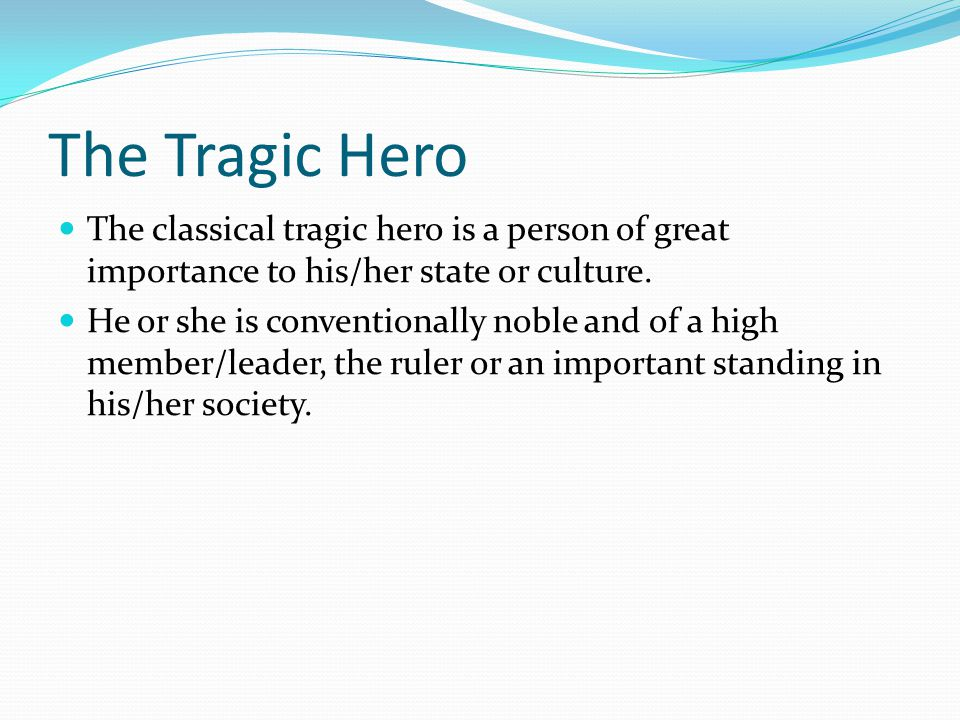 The Tragic Hero The classical tragic hero is a person of great importance to his/her state or culture. He or she is conventionally noble and of a high