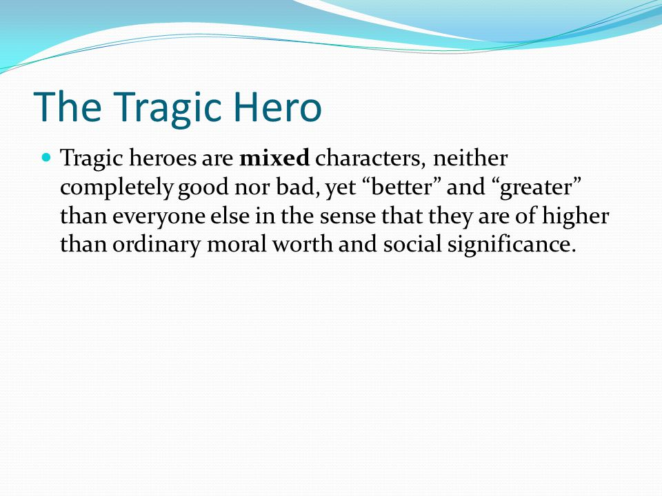 The Tragic Hero Tragic heroes are mixed characters, neither completely good nor bad, yet better and greater than everyone else in the sense that they are of higher than ordinary moral worth and social significance.