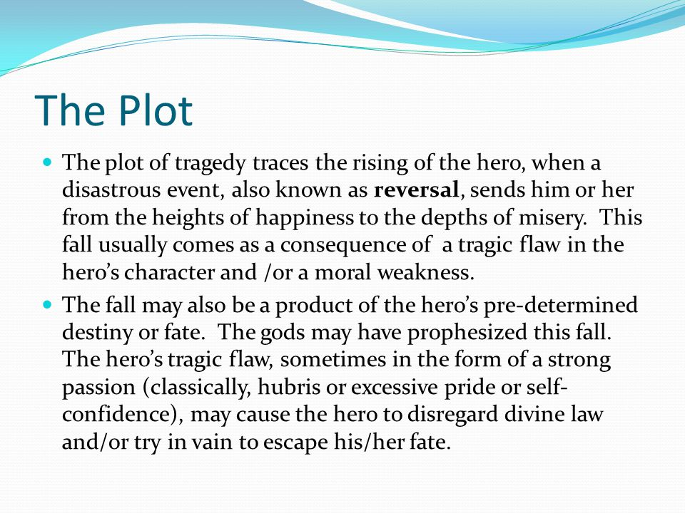 The Plot The plot of tragedy traces the rising of the hero, when a disastrous event, also known as reversal, sends him or her from the heights of happiness to the depths of misery.