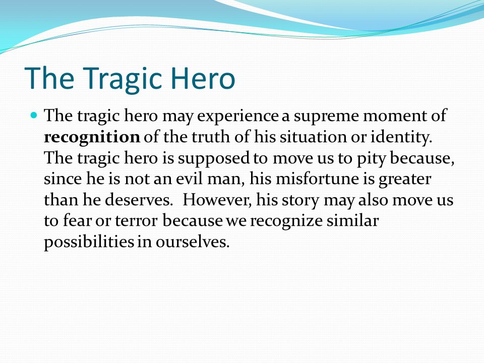 The Tragic Hero The tragic hero may experience a supreme moment of recognition of the truth of his situation or identity. The tragic hero is supposed