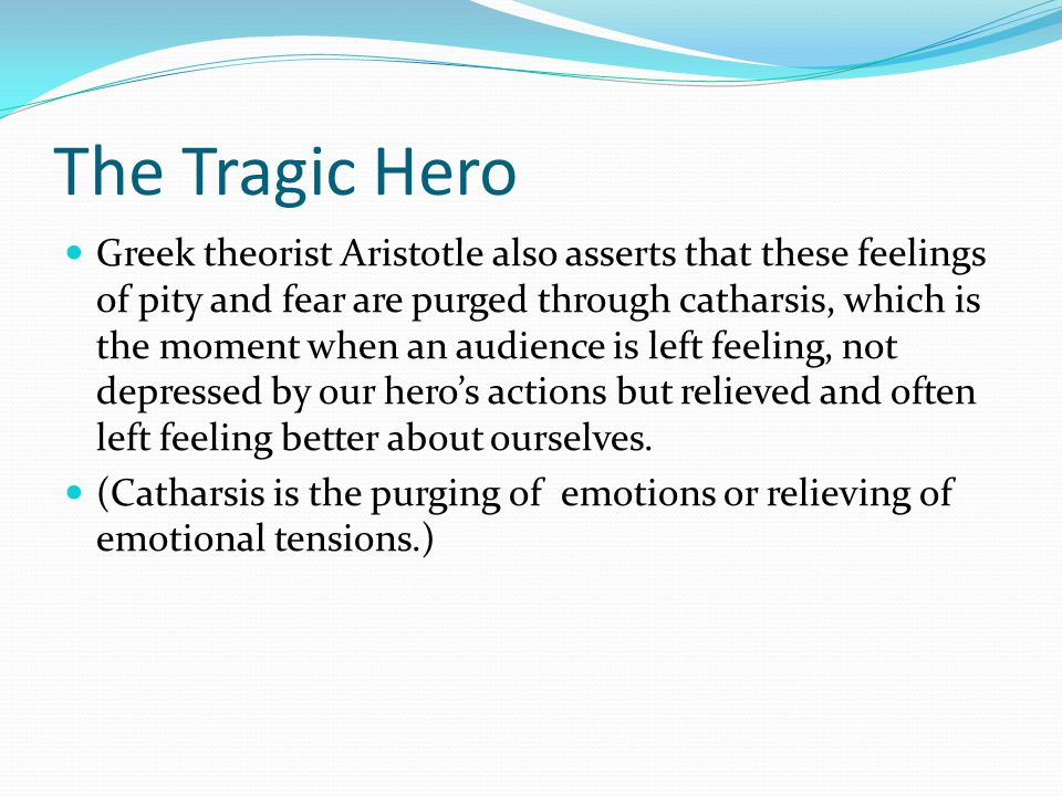 The Tragic Hero Greek theorist Aristotle also asserts that these feelings of pity and fear are purged through catharsis, which is the moment when an audience is left feeling, not depressed by our hero's actions but relieved and often left feeling better about ourselves.