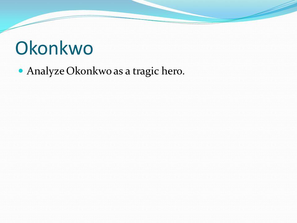 Okonkwo Analyze Okonkwo as a tragic hero.