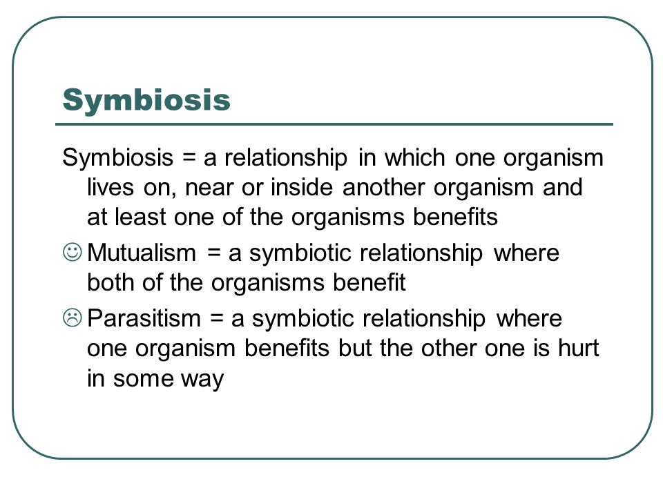 Symbiosis Symbiosis = a relationship in which one organism lives on, near or inside another organism and at least one of the organisms benefits Mutual