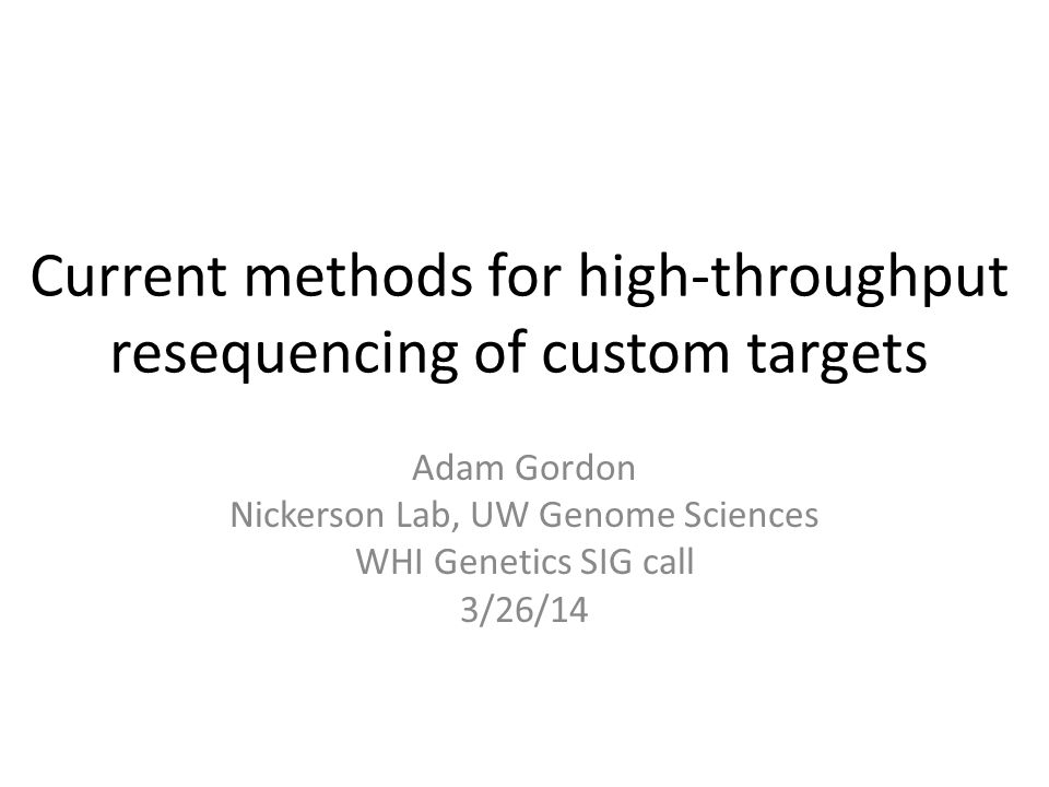 Current methods for high-throughput resequencing of custom targets Adam Gordon Nickerson Lab, UW Genome Sciences WHI Genetics SIG call 3/26/14