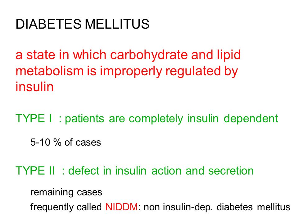 DIABETES MELLITUS a state in which carbohydrate and lipid metabolism is improperly regulated by insulin TYPE I : patients are completely insulin dependent 5-10 % of cases TYPE II : defect in insulin action and secretion remaining cases frequently called NIDDM: non insulin-dep.