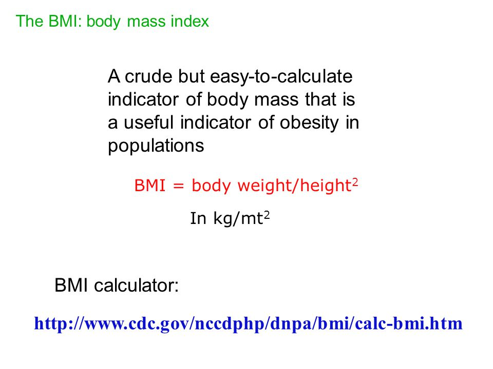 The BMI: body mass index http://www.cdc.gov/nccdphp/dnpa/bmi/calc-bmi.htm A crude but easy-to-calculate indicator of body mass that is a useful indicator of obesity in populations BMI = body weight/height 2 In kg/mt 2 BMI calculator: